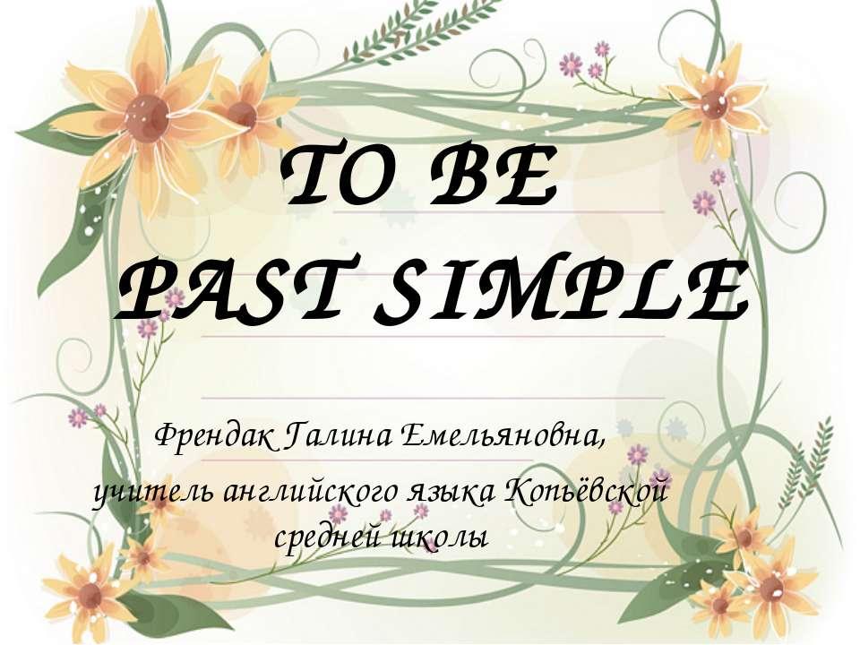 TO BE PAST SIMPLE Френдак Галина Емельяновна, учитель английского языка Копьё...