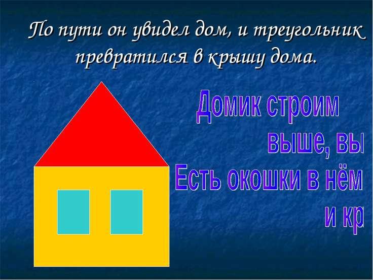 По пути он увидел дом, и треугольник превратился в крышу дома.