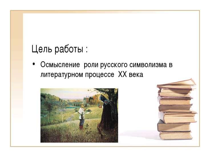 Цель работы : Осмысление роли русского символизма в литературном процессе XX ...