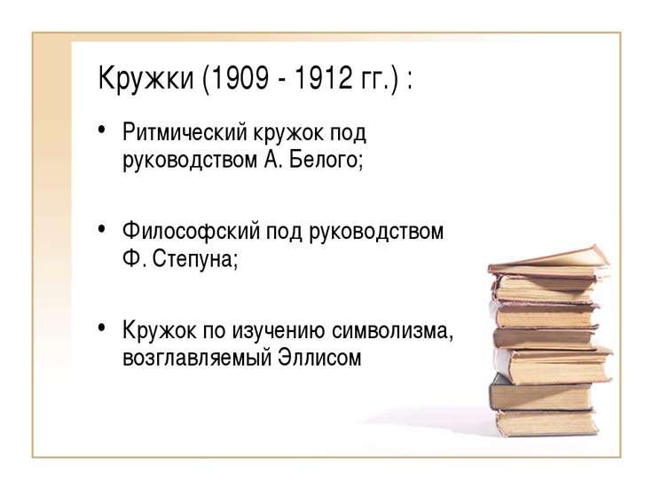 Кружки (1909 - 1912 гг.) : Ритмический кружок под руководством А. Белого; Фил...