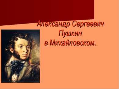 Александр Сергеевич Пушкин в Михайловском.