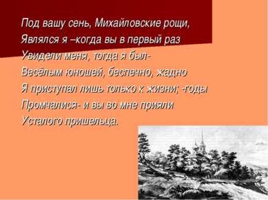 Под вашу сень, Михайловские рощи, Являлся я –когда вы в первый раз Увидели ме...