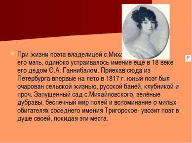 При жизни поэта владелицей с.Михайловского была его мать, одиноко устраивалос...