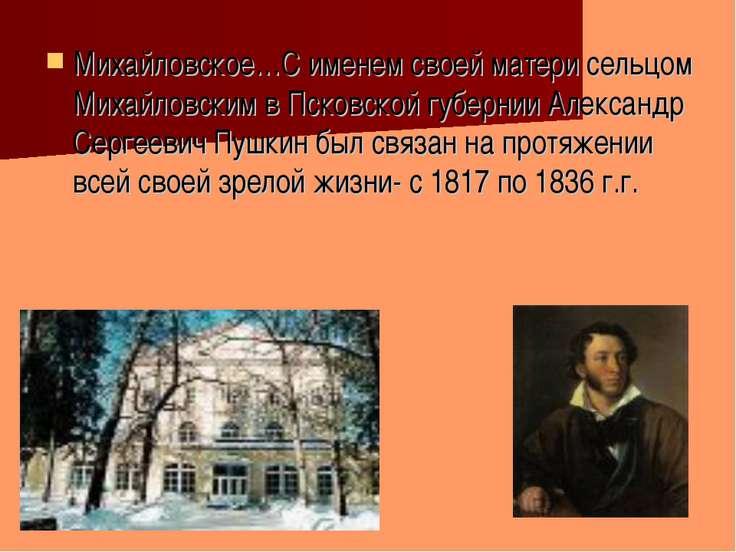 Михайловское…С именем своей матери сельцом Михайловским в Псковской губернии ...