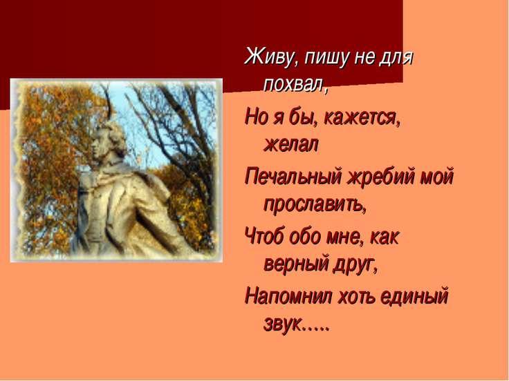 Живу, пишу не для похвал, Но я бы, кажется, желал Печальный жребий мой просла...