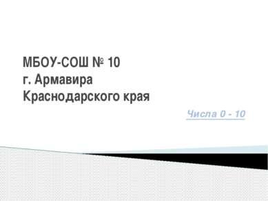 МБОУ-СОШ № 10 г. Армавира Краснодарского края Числа 0 - 10