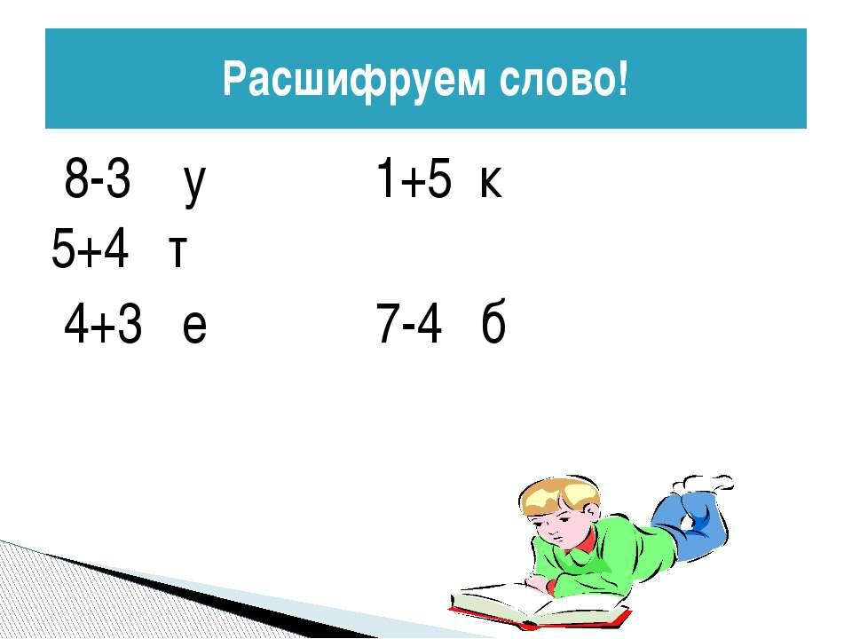 8-3 у 1+5 к 5+4 т 4+3 е 7-4 б Расшифруем слово!