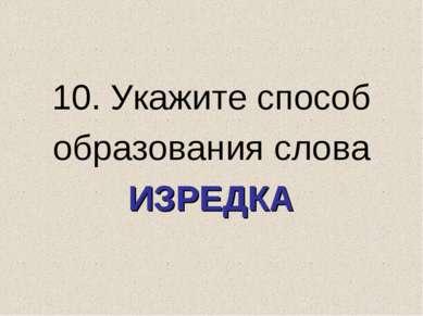 10. Укажите способ образования слова ИЗРЕДКА