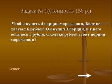 Задача № 1(стоимость 150 р.) Чтобы купить 4 порции мороженого, Коле не хватае...