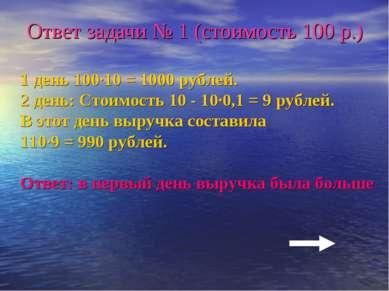 Ответ задачи № 1 (стоимость 100 р.) 1 день 100·10 = 1000 рублей. 2 день: Стои...