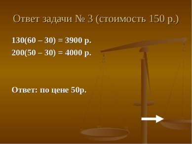 Ответ задачи № 3 (стоимость 150 р.) 130(60 – 30) = 3900 р. 200(50 – 30) = 400...