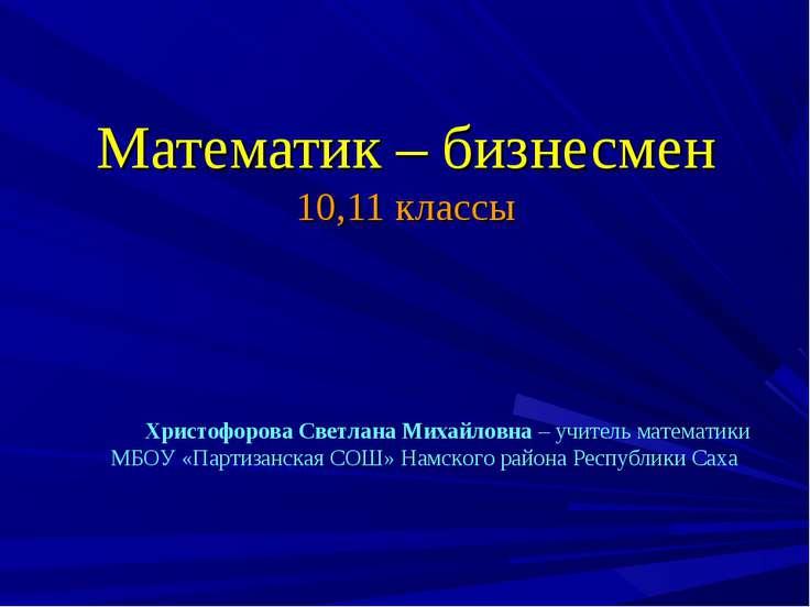 Математик – бизнесмен 10,11 классы Христофорова Светлана Михайловна – учитель...