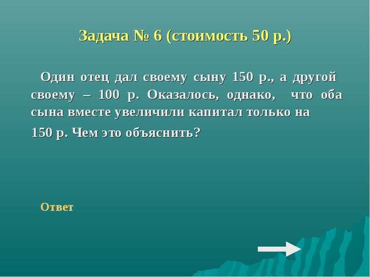 Задача № 6 (стоимость 50 р.) Один отец дал своему сыну 150 р., а другой своем...