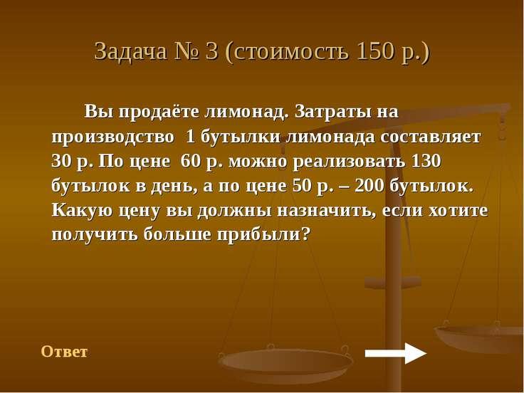 Задача № 3 (стоимость 150 р.) Вы продаёте лимонад. Затраты на производство 1 ...
