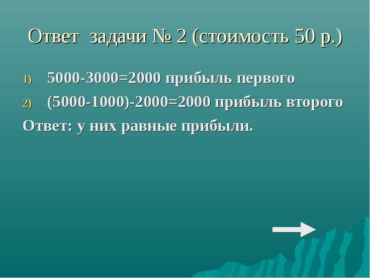 Ответ задачи № 2 (стоимость 50 р.) 5000-3000=2000 прибыль первого (5000-1000)...