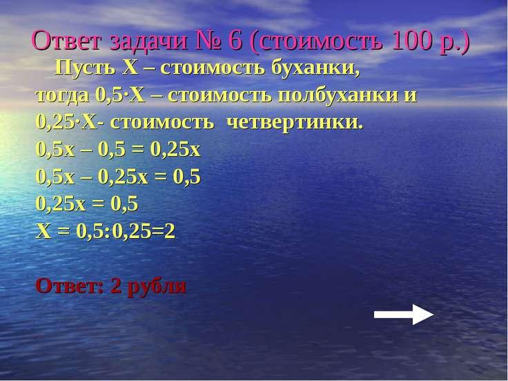 Ответ задачи № 6 (стоимость 100 р.) Пусть Х – стоимость буханки, тогда 0,5·Х ...