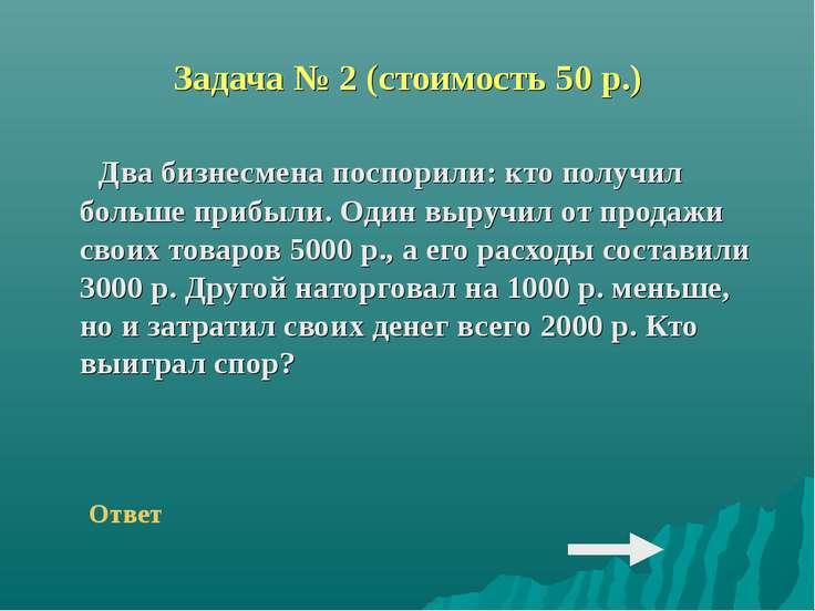 Задача № 2 (стоимость 50 р.) Два бизнесмена поспорили: кто получил больше при...