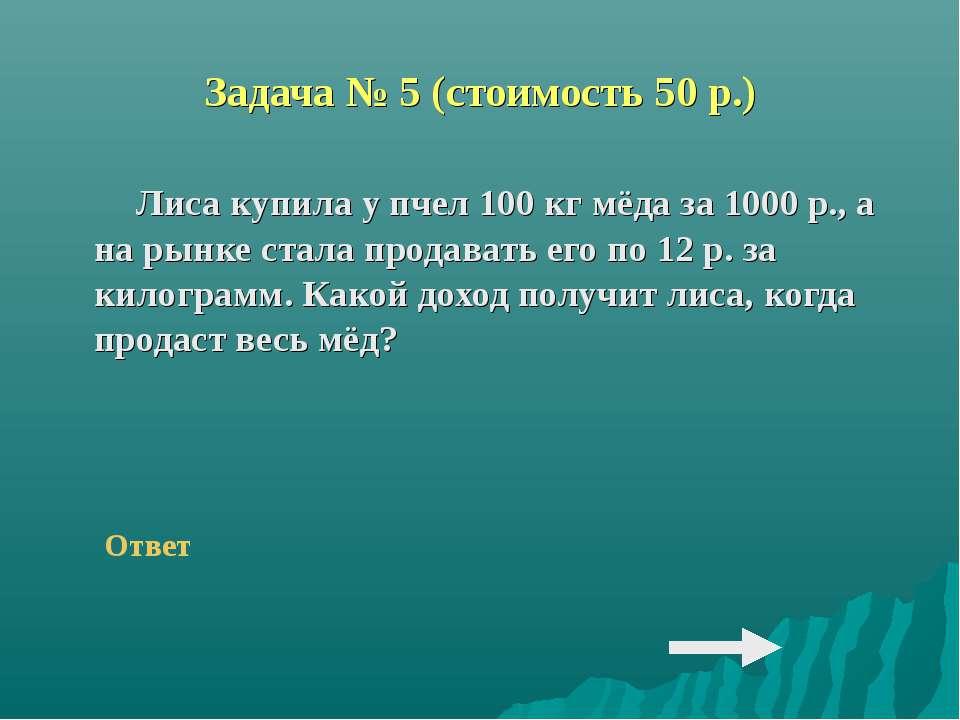 Задача № 5 (стоимость 50 р.) Лиса купила у пчел 100 кг мёда за 1000 р., а на ...