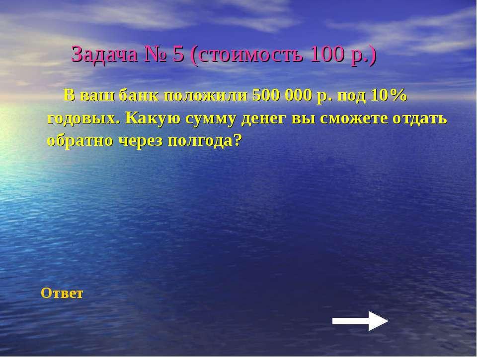 Задача № 5 (стоимость 100 р.) В ваш банк положили 500 000 р. под 10% годовых....