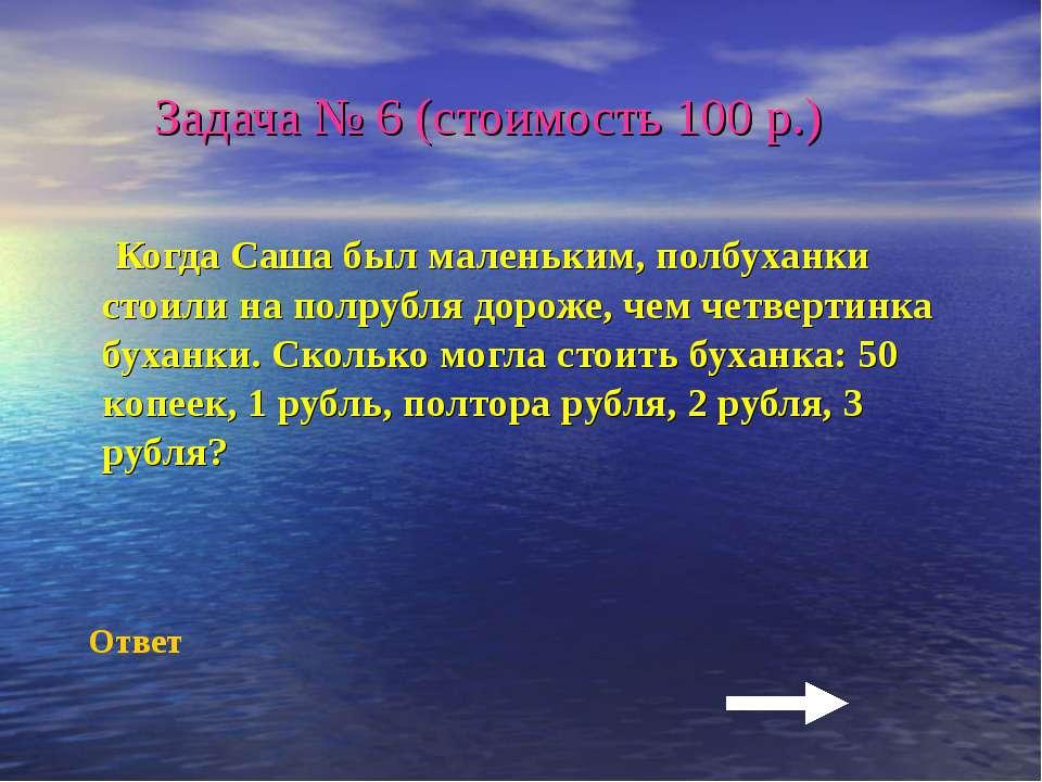 Задача № 6 (стоимость 100 р.) Когда Саша был маленьким, полбуханки стоили на ...