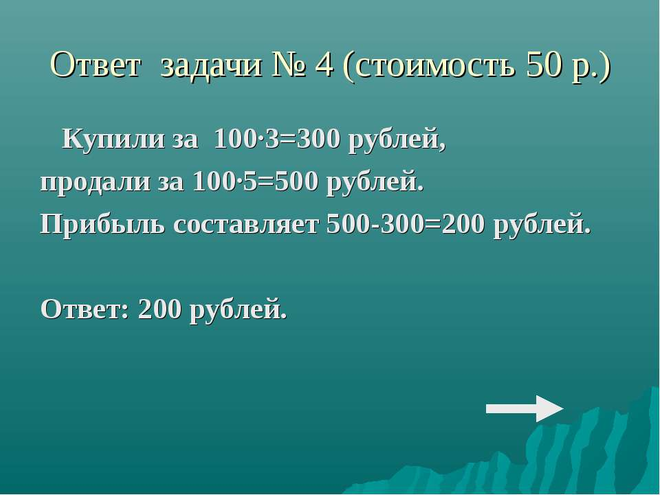 Ответ задачи № 4 (стоимость 50 р.) Купили за 100·3=300 рублей, продали за 100...
