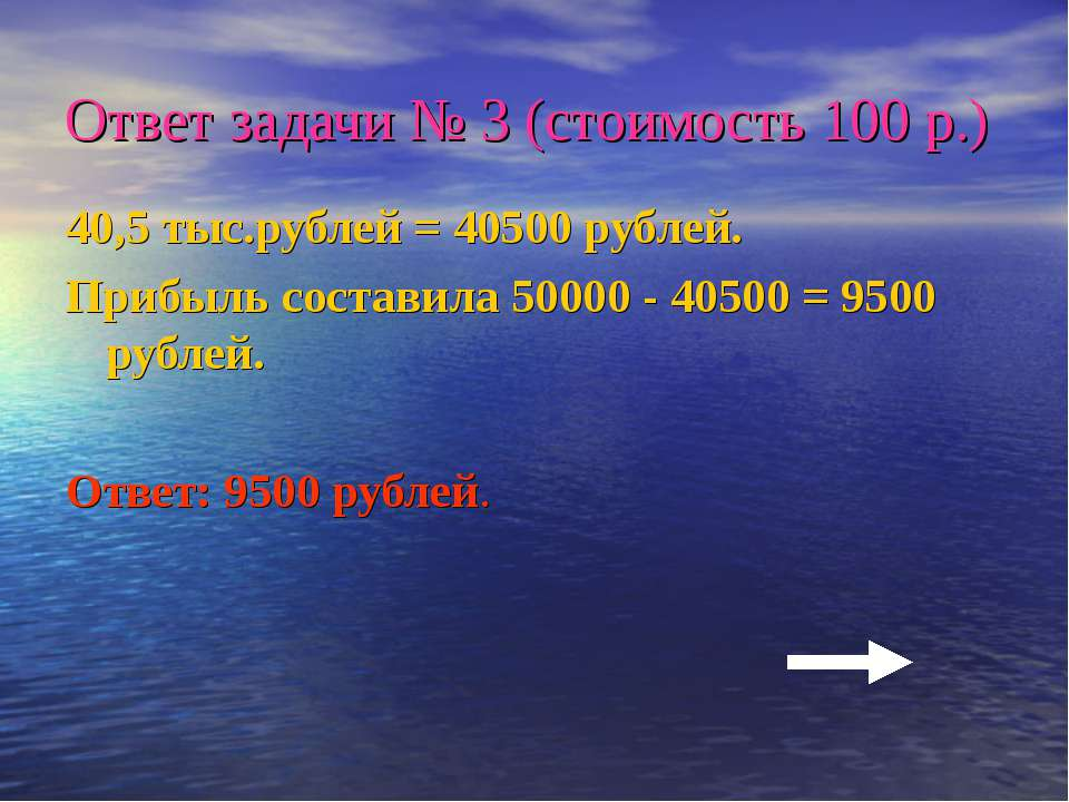 Ответ задачи № 3 (стоимость 100 р.) 40,5 тыс.рублей = 40500 рублей. Прибыль с...