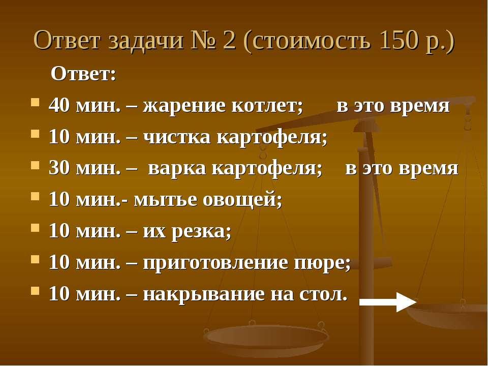 Ответ задачи № 2 (стоимость 150 р.) Ответ: 40 мин. – жарение котлет; в это вр...
