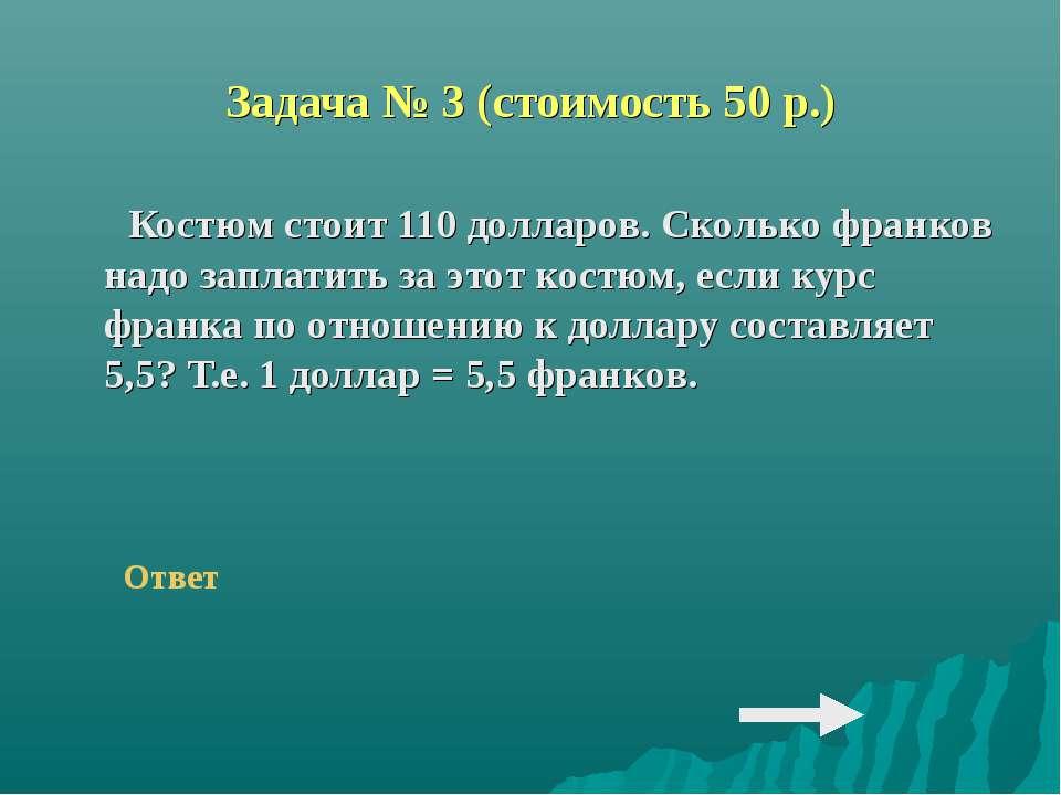 Задача № 3 (стоимость 50 р.) Костюм стоит 110 долларов. Сколько франков надо ...