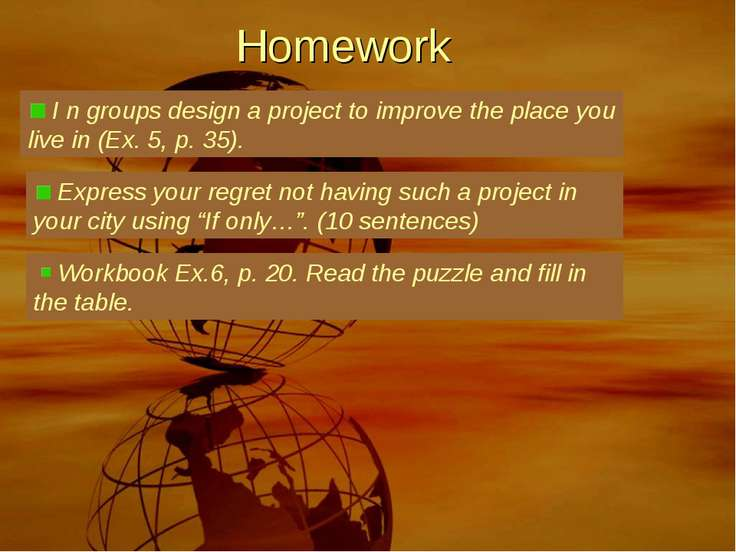 Homework I n groups design a project to improve the place you live in (Ex. 5,...