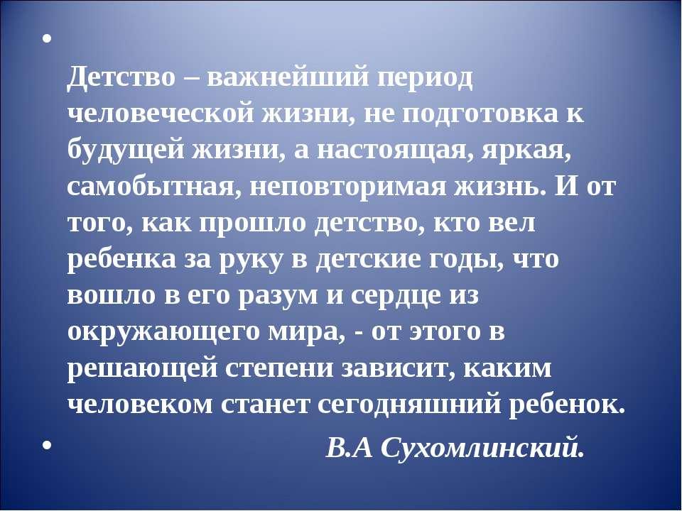 Детство – важнейший период человеческой жизни, не подготовка к будущей жизни,...