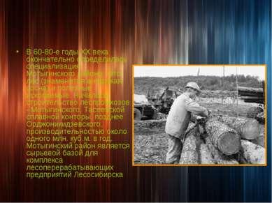В 60-80-е годы ХХ века окончательно определилась специализация Мотыгинского р...