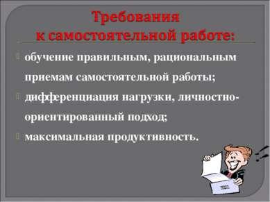 обучение правильным, рациональным приемам самостоятельной работы; дифференциа...