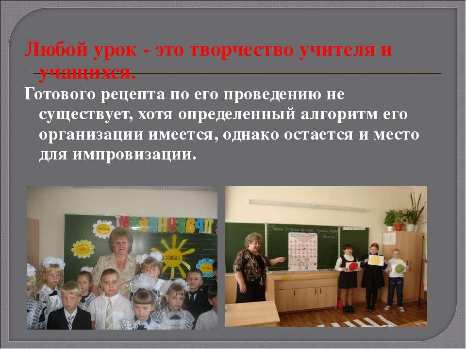 Любой урок - это творчество учителя и учащихся. Готового рецепта по его прове...