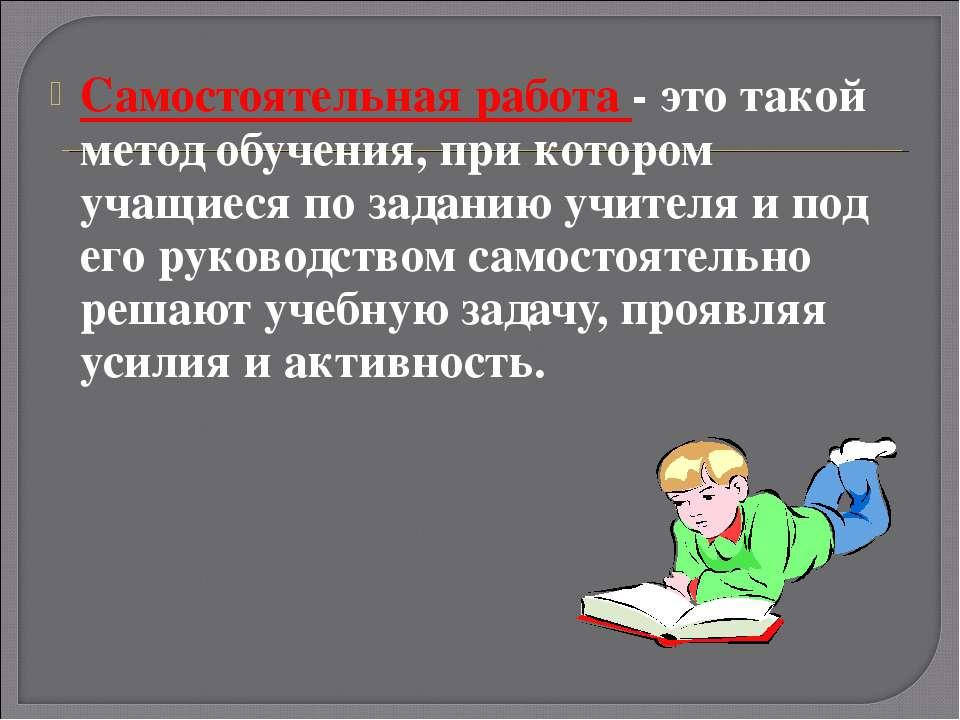 Самостоятельная работа - это такой метод обучения, при котором учащиеся по за...