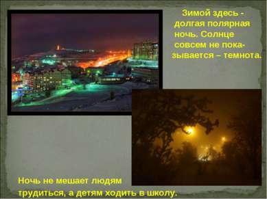 Зимой здесь - долгая полярная ночь. Солнце совсем не пока- зывается – темнота...