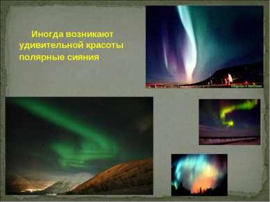 Иногда возникают удивительной красоты полярные сияния.