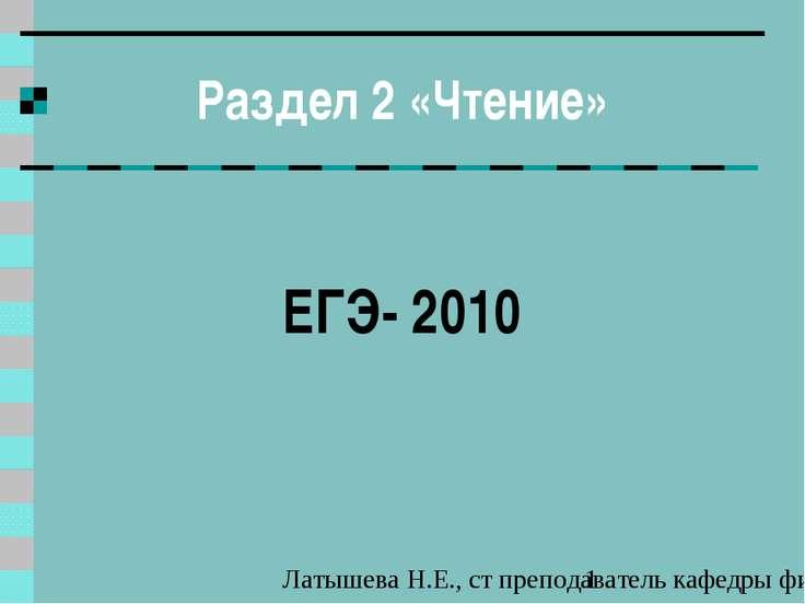 Раздел 2 «Чтение» ЕГЭ- 2010 Латышева Н.Е., ст преподаватель кафедры филологии...