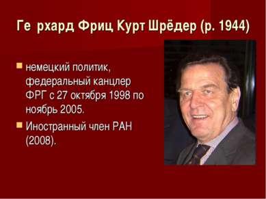 Ге рхард Фриц Курт Шрёдер (р. 1944) немецкий политик, федеральный канцлер ФРГ...