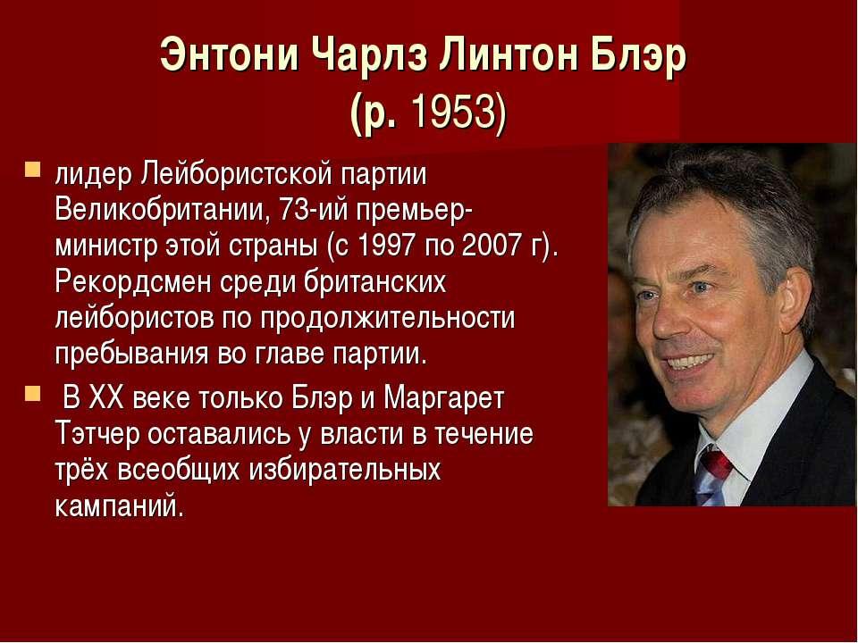 Энтони Чарлз Линтон Блэр (р. 1953) лидер Лейбористской партии Великобритании,...