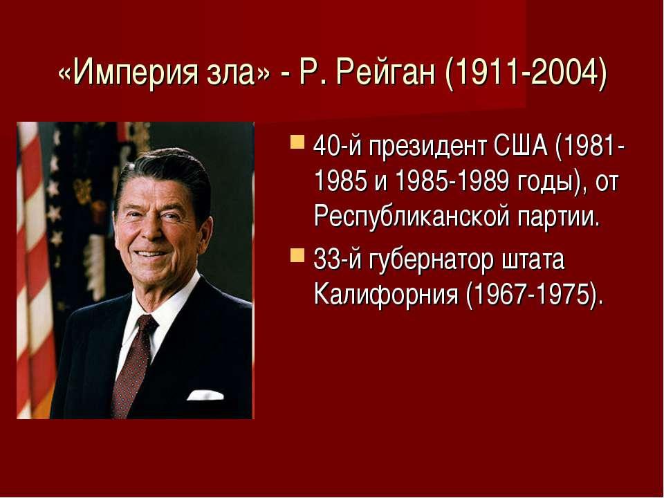 «Империя зла» - Р. Рейган (1911-2004) 40-й президент США (1981-1985 и 1985-19...