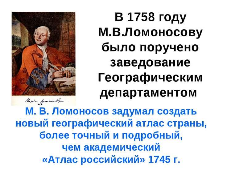 В 1758 году М.В.Ломоносову было поручено заведование Географическим департаме...