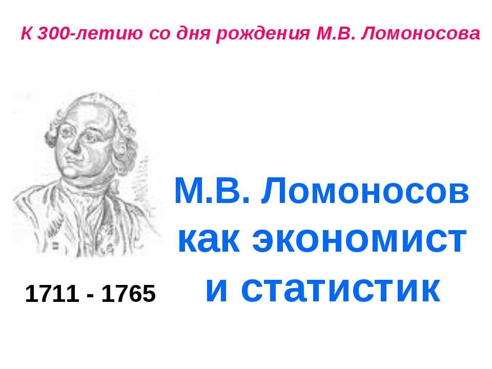 К 300-летию со дня рождения М.В. Ломоносова 1711 - 1765 М.В. Ломоносов как эк...