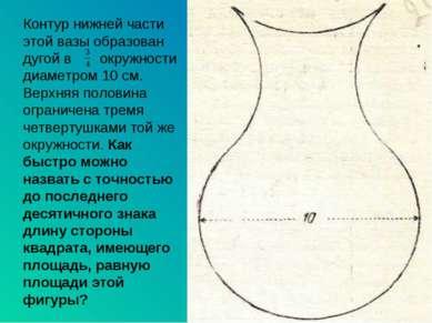 Контур нижней части этой вазы образован дугой в окружности диаметром 10 см. В...
