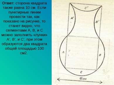 Ответ: сторона квадрата также равна 10 см. Если пунктирные линии провести так...