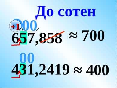 431,2419 657,858 ≈ 700 ≈ 400 До сотен 00 +1 00