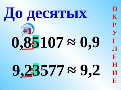 0,85107 ≈ 0,9 9,23577 ≈ 9,2 До десятых +1 О К Р У Г Л Е Н И Е