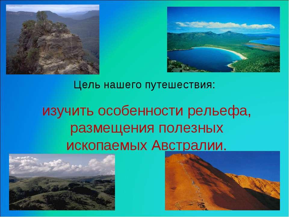 Цель нашего путешествия: изучить особенности рельефа, размещения полезных иск...