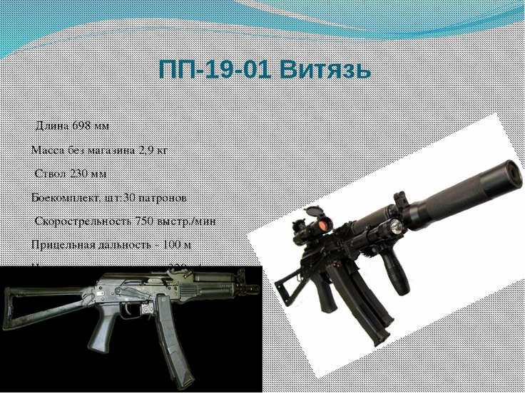 ПП-19-01 Витязь Длина 698 мм Масса без магазина 2,9 кг Ствол 230 мм Боекомпл...