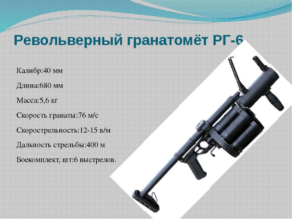 Револьверный гранатомёт РГ-6 Калибр:40 мм Длина:680 мм Масса:5,6 кг Скорость ...