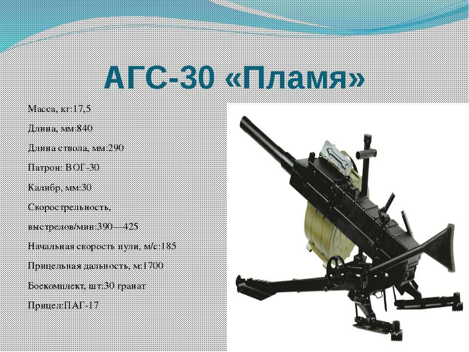 АГС-30 «Пламя» Масса, кг:17,5 Длина, мм:840 Длинаствола, мм:290 Патрон:ВОГ-...